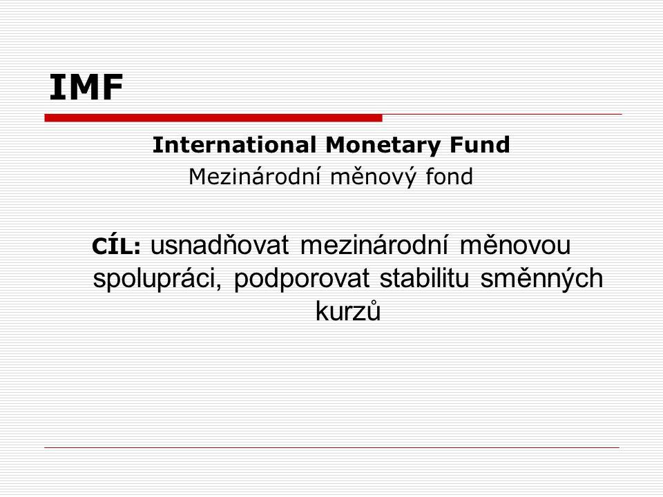 IMF International Monetary Fund Mezinárodní měnový fond CÍL: usnadňovat mezinárodní měnovou spolupráci, podporovat stabilitu směnných kurzů