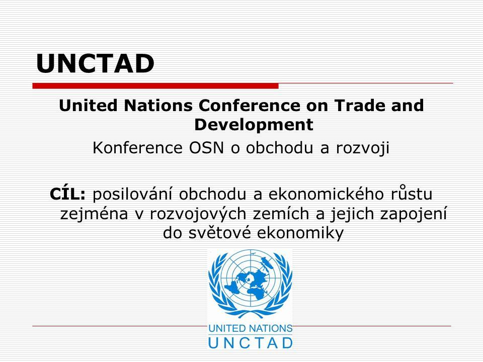 UNCTAD United Nations Conference on Trade and Development Konference OSN o obchodu a rozvoji CÍL: posilování obchodu a ekonomického růstu zejména v ro