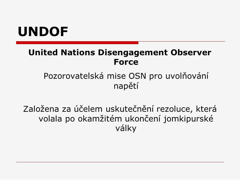 UNDOF United Nations Disengagement Observer Force Pozorovatelská mise OSN pro uvolňování napětí Založena za účelem uskutečnění rezoluce, která volala