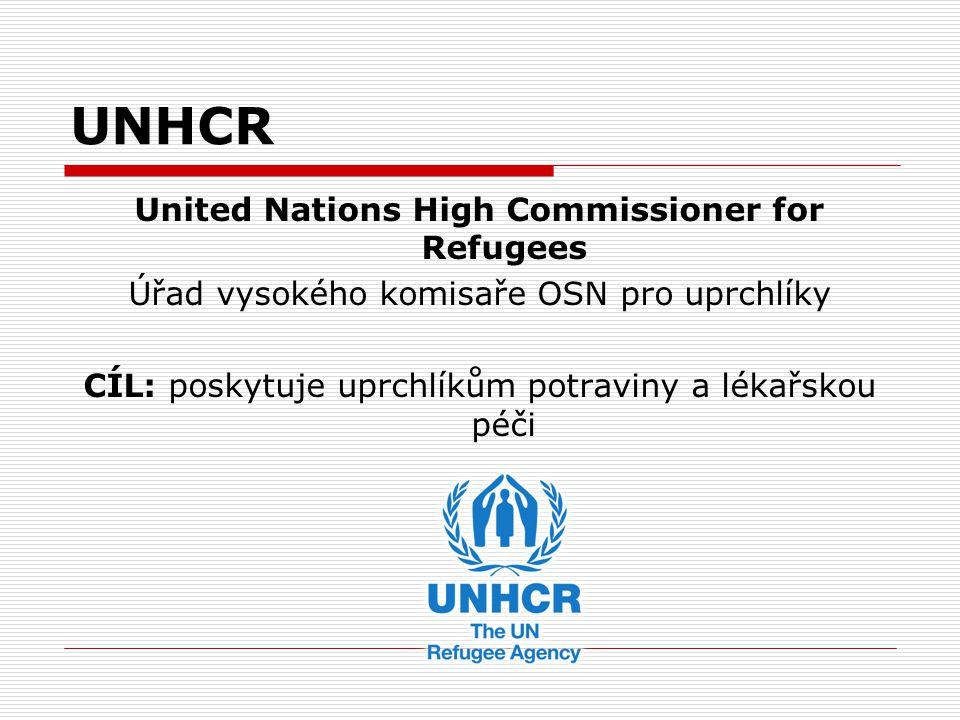 UNHCR United Nations High Commissioner for Refugees Úřad vysokého komisaře OSN pro uprchlíky CÍL: poskytuje uprchlíkům potraviny a lékařskou péči