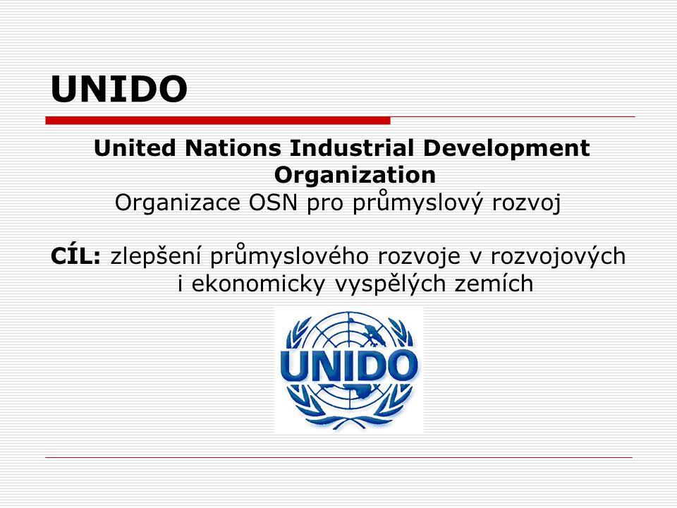UNIDO United Nations Industrial Development Organization Organizace OSN pro průmyslový rozvoj CÍL: zlepšení průmyslového rozvoje v rozvojových i ekono