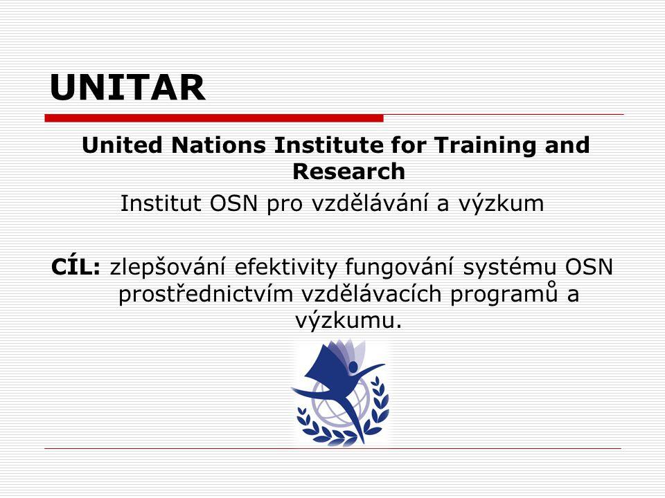 UNITAR United Nations Institute for Training and Research Institut OSN pro vzdělávání a výzkum CÍL: zlepšování efektivity fungování systému OSN prostř