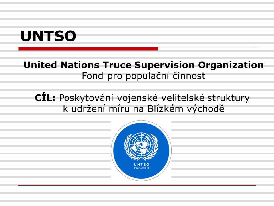 UNTSO United Nations Truce Supervision Organization Fond pro populační činnost CÍL: Poskytování vojenské velitelské struktury k udržení míru na Blízké