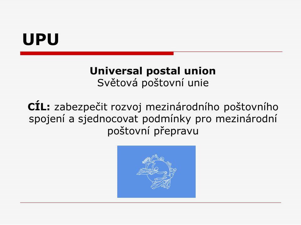 UPU Universal postal union Světová poštovní unie CÍL: zabezpečit rozvoj mezinárodního poštovního spojení a sjednocovat podmínky pro mezinárodní poštov