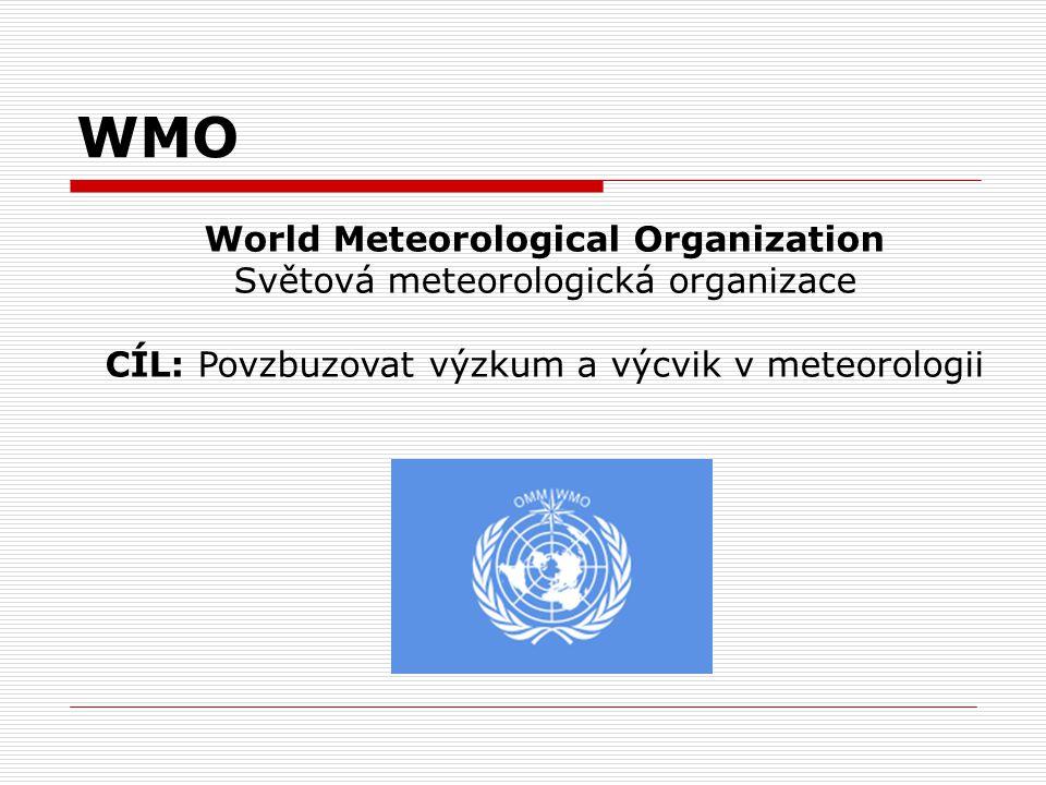 WMO World Meteorological Organization Světová meteorologická organizace CÍL: Povzbuzovat výzkum a výcvik v meteorologii