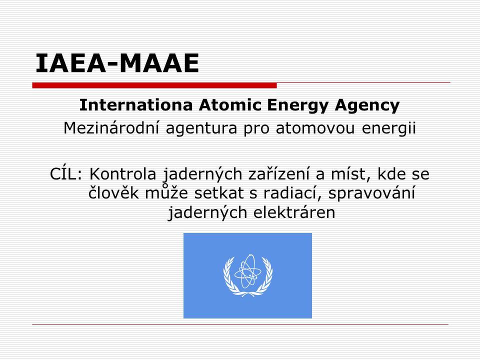 IAEA-MAAE Internationa Atomic Energy Agency Mezinárodní agentura pro atomovou energii CÍL: Kontrola jaderných zařízení a míst, kde se člověk může setk