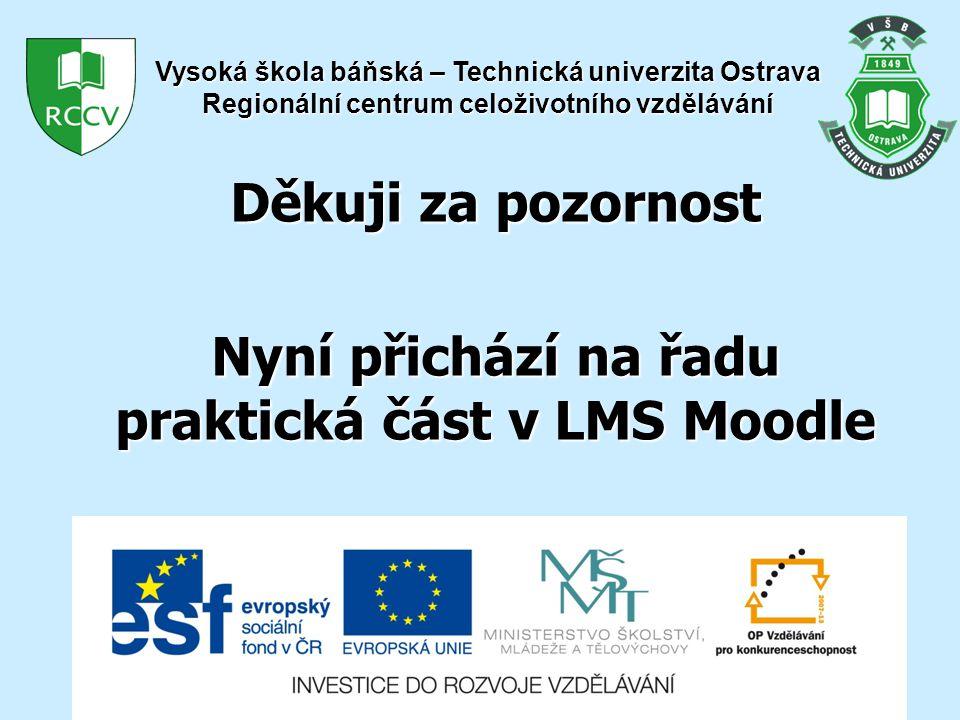 Děkuji za pozornost Nyní přichází na řadu praktická část v LMS Moodle Vysoká škola báňská – Technická univerzita Ostrava Regionální centrum celoživotního vzdělávání