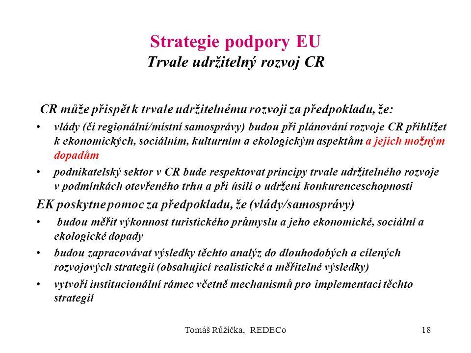 Tomáš Růžička, REDECo18 Strategie podpory EU Trvale udržitelný rozvoj CR CR může přispět k trvale udržitelnému rozvoji za předpokladu, že: vlády (či regionální/místní samosprávy) budou při plánování rozvoje CR přihlížet k ekonomických, sociálním, kulturním a ekologickým aspektům a jejich možným dopadům podnikatelský sektor v CR bude respektovat principy trvale udržitelného rozvoje v podmínkách otevřeného trhu a při úsilí o udržení konkurenceschopnosti EK poskytne pomoc za předpokladu, že (vlády/samosprávy) budou měřit výkonnost turistického průmyslu a jeho ekonomické, sociální a ekologické dopady budou zapracovávat výsledky těchto analýz do dlouhodobých a cílených rozvojových strategií (obsahující realistické a měřitelné výsledky) vytvoří institucionální rámec včetně mechanismů pro implementaci těchto strategií