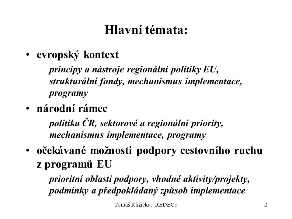 Tomáš Růžička, REDECo2 Hlavní témata: evropský kontext principy a nástroje regionální politiky EU, strukturální fondy, mechanismus implementace, progr