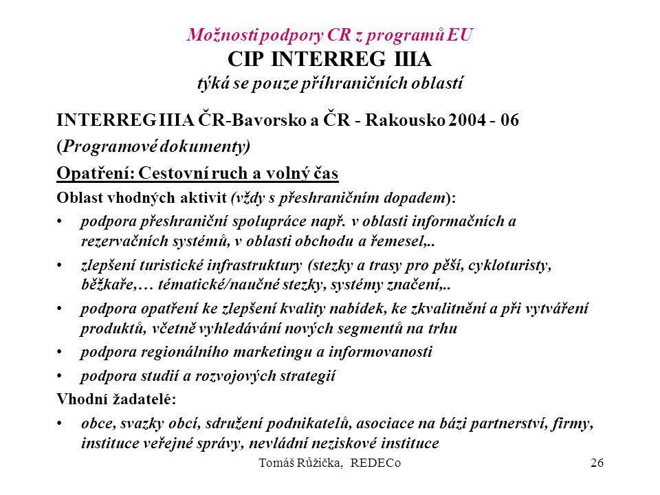 Tomáš Růžička, REDECo26 Možnosti podpory CR z programů EU CIP INTERREG IIIA týká se pouze příhraničních oblastí INTERREG IIIA ČR-Bavorsko a ČR - Rakousko 2004 - 06 (Programové dokumenty) Opatření: Cestovní ruch a volný čas Oblast vhodných aktivit (vždy s přeshraničním dopadem): podpora přeshraniční spolupráce např.