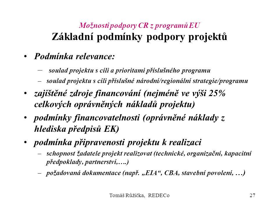 Tomáš Růžička, REDECo27 Možnosti podpory CR z programů EU Základní podmínky podpory projektů Podmínka relevance: – soulad projektu s cíli a prioritami příslušného programu –soulad projektu s cíli příslušné národní/regionální strategie/programu zajištěné zdroje financování (nejméně ve výši 25% celkových oprávněných nákladů projektu) podmínky financovatelnosti (oprávněné náklady z hlediska předpisů EK) podmínka připravenosti projektu k realizaci –schopnost žadatele projekt realizovat (technické, organizační, kapacitní předpoklady, partnerství,….) –požadovaná dokumentace (např.