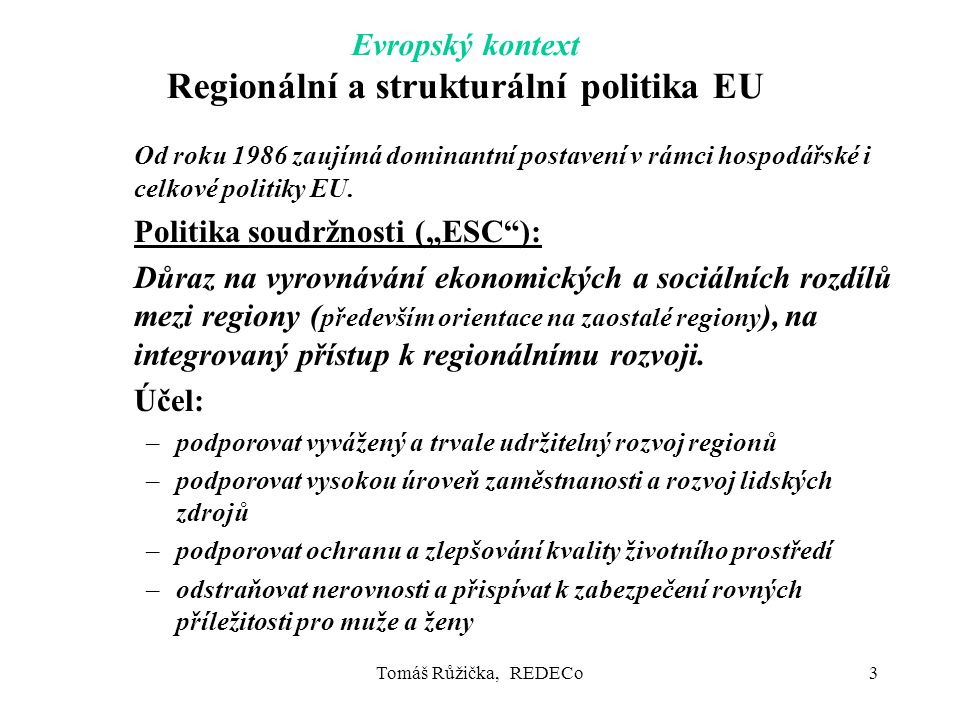 Tomáš Růžička, REDECo3 Evropský kontext Regionální a strukturální politika EU Od roku 1986 zaujímá dominantní postavení v rámci hospodářské i celkové politiky EU.
