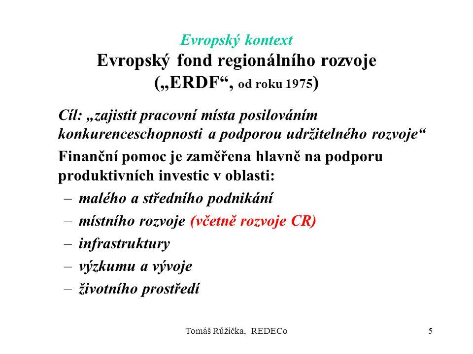 """Tomáš Růžička, REDECo5 Evropský kontext Evropský fond regionálního rozvoje (""""ERDF , od roku 1975 ) Cíl: """"zajistit pracovní místa posilováním konkurenceschopnosti a podporou udržitelného rozvoje Finanční pomoc je zaměřena hlavně na podporu produktivních investic v oblasti: –malého a středního podnikání –místního rozvoje (včetně rozvoje CR) –infrastruktury –výzkumu a vývoje –životního prostředí"""