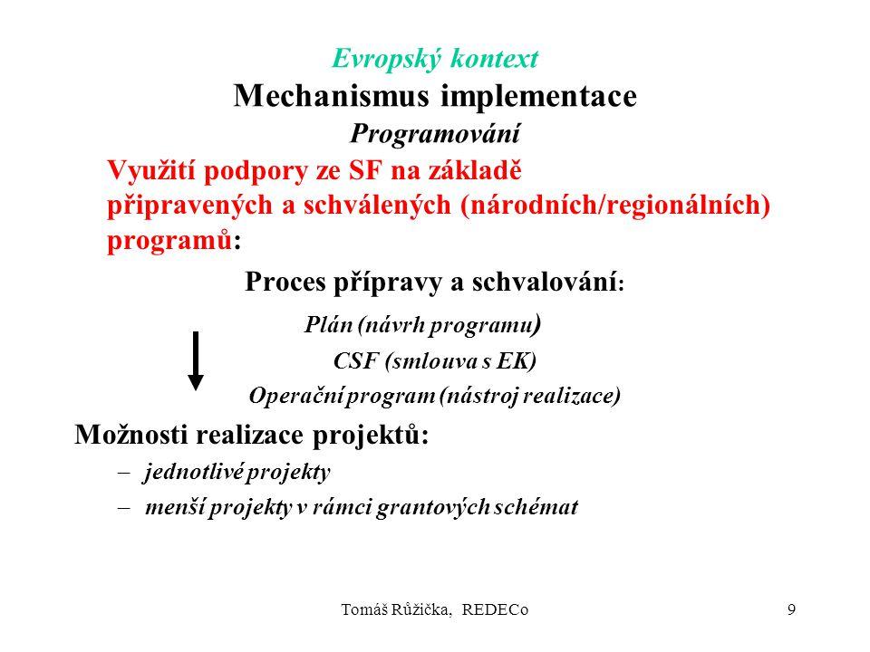 Tomáš Růžička, REDECo9 Evropský kontext Mechanismus implementace Programování Využití podpory ze SF na základě připravených a schválených (národních/regionálních) programů: Proces přípravy a schvalování : Plán (návrh programu ) CSF (smlouva s EK) Operační program (nástroj realizace) Možnosti realizace projektů: –jednotlivé projekty –menší projekty v rámci grantových schémat
