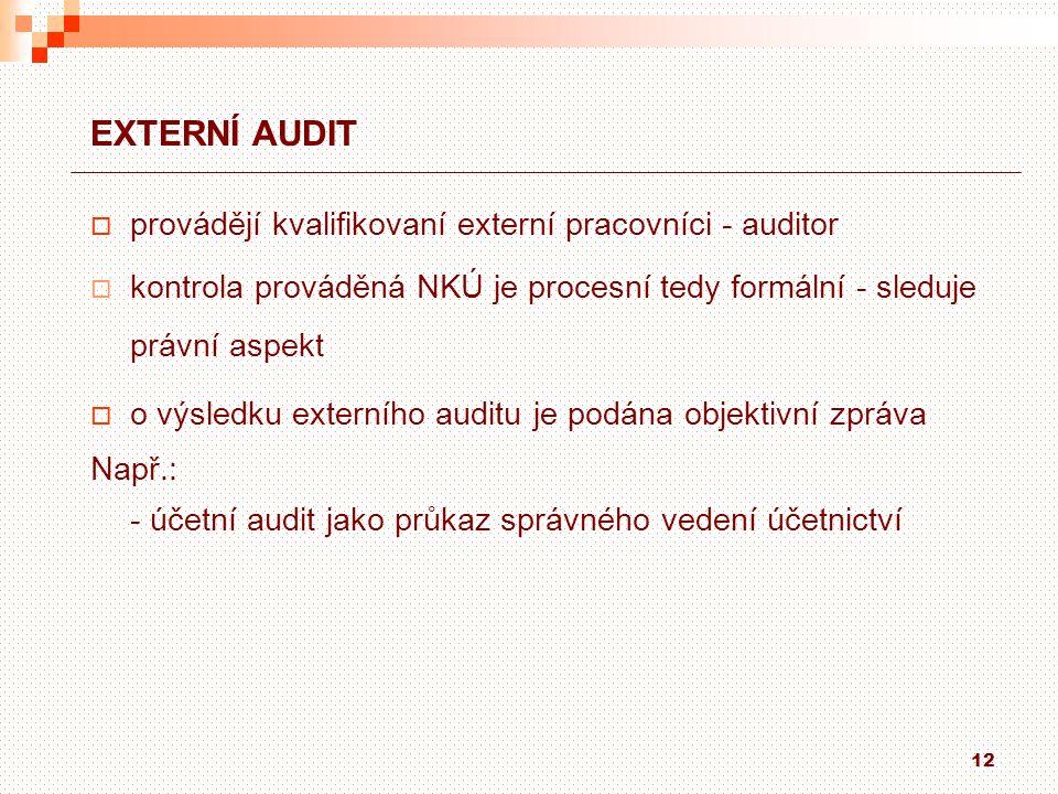12 EXTERNÍ AUDIT  provádějí kvalifikovaní externí pracovníci - auditor  kontrola prováděná NKÚ je procesní tedy formální - sleduje právní aspekt  o