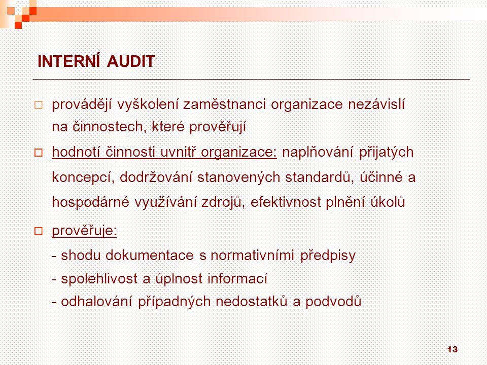 13 INTERNÍ AUDIT  provádějí vyškolení zaměstnanci organizace nezávislí na činnostech, které prověřují  hodnotí činnosti uvnitř organizace: naplňování přijatých koncepcí, dodržování stanovených standardů, účinné a hospodárné využívání zdrojů, efektivnost plnění úkolů  prověřuje: - shodu dokumentace s normativními předpisy - spolehlivost a úplnost informací - odhalování případných nedostatků a podvodů