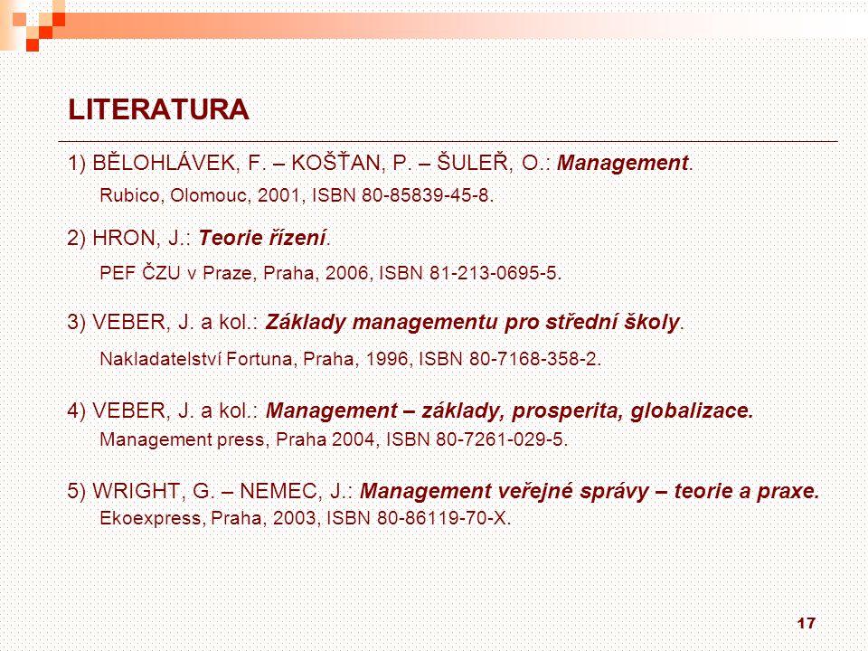 17 LITERATURA 1) BĚLOHLÁVEK, F. – KOŠŤAN, P. – ŠULEŘ, O.: Management. Rubico, Olomouc, 2001, ISBN 80-85839-45-8. 2) HRON, J.: Teorie řízení. PEF ČZU v