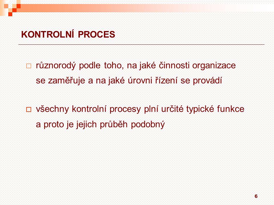 6 KONTROLNÍ PROCES  různorodý podle toho, na jaké činnosti organizace se zaměřuje a na jaké úrovni řízení se provádí  všechny kontrolní procesy plní určité typické funkce a proto je jejich průběh podobný
