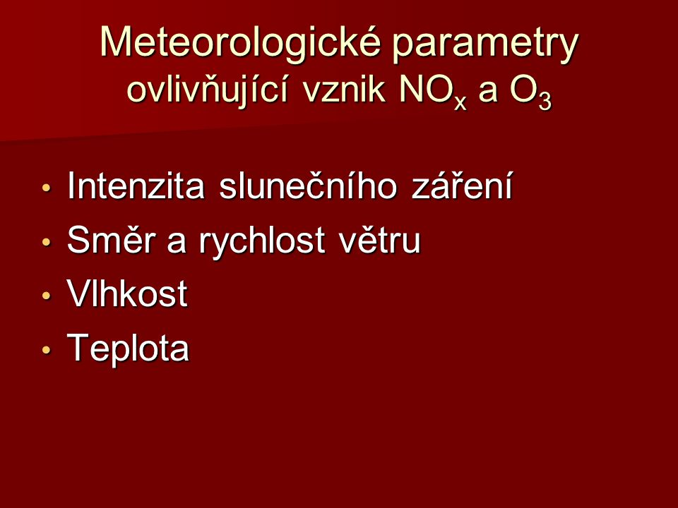 Meteorologické parametry ovlivňující vznik NO x a O 3 Intenzita slunečního záření Intenzita slunečního záření Směr a rychlost větru Směr a rychlost vě