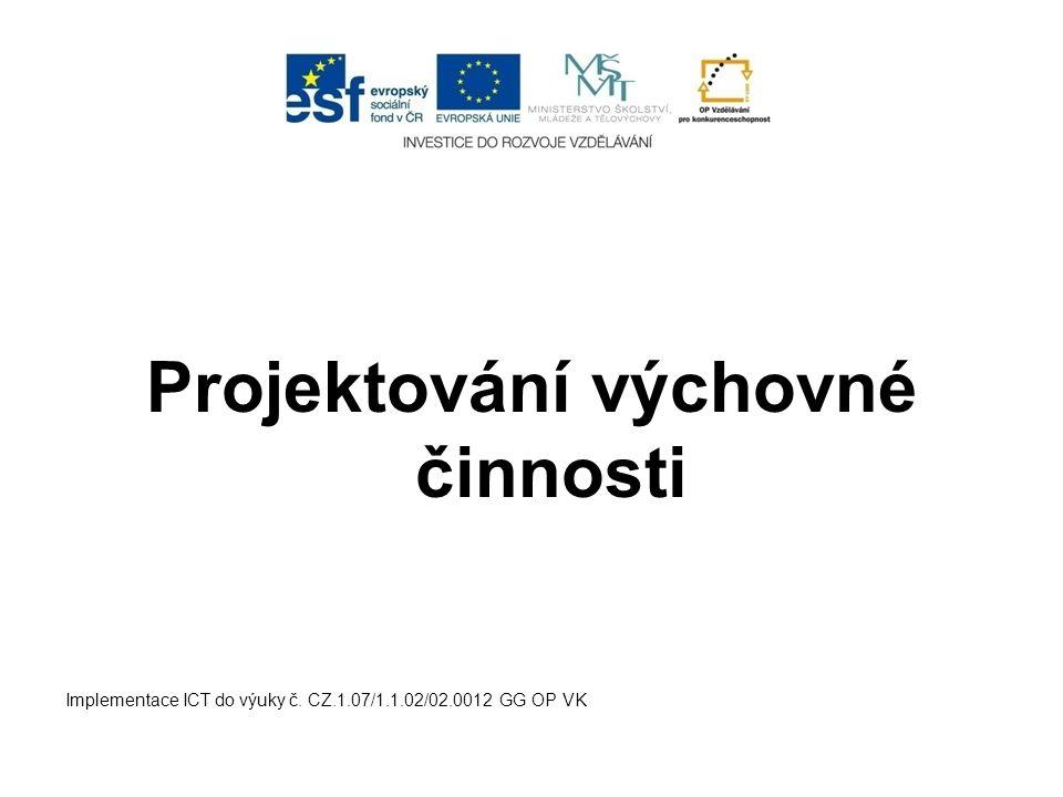 Projektování výchovné činnosti Implementace ICT do výuky č. CZ.1.07/1.1.02/02.0012 GG OP VK