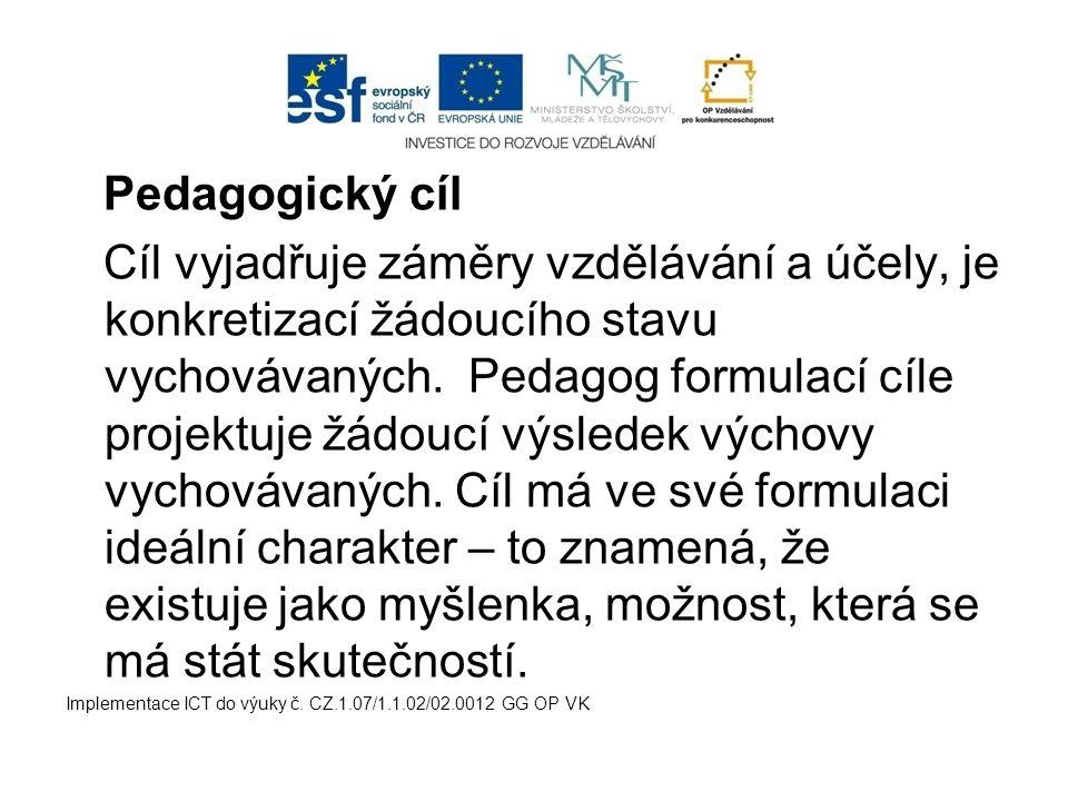 Pedagogický cíl Cíl vyjadřuje záměry vzdělávání a účely, je konkretizací žádoucího stavu vychovávaných. Pedagog formulací cíle projektuje žádoucí výsl