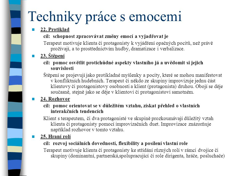 Techniky práce s emocemi 22. Protiklad cíl: schopnost zpracovávat změny emocí a vyjadřovat je Terapeut motivuje klienta či protagonisty k vyjádření op