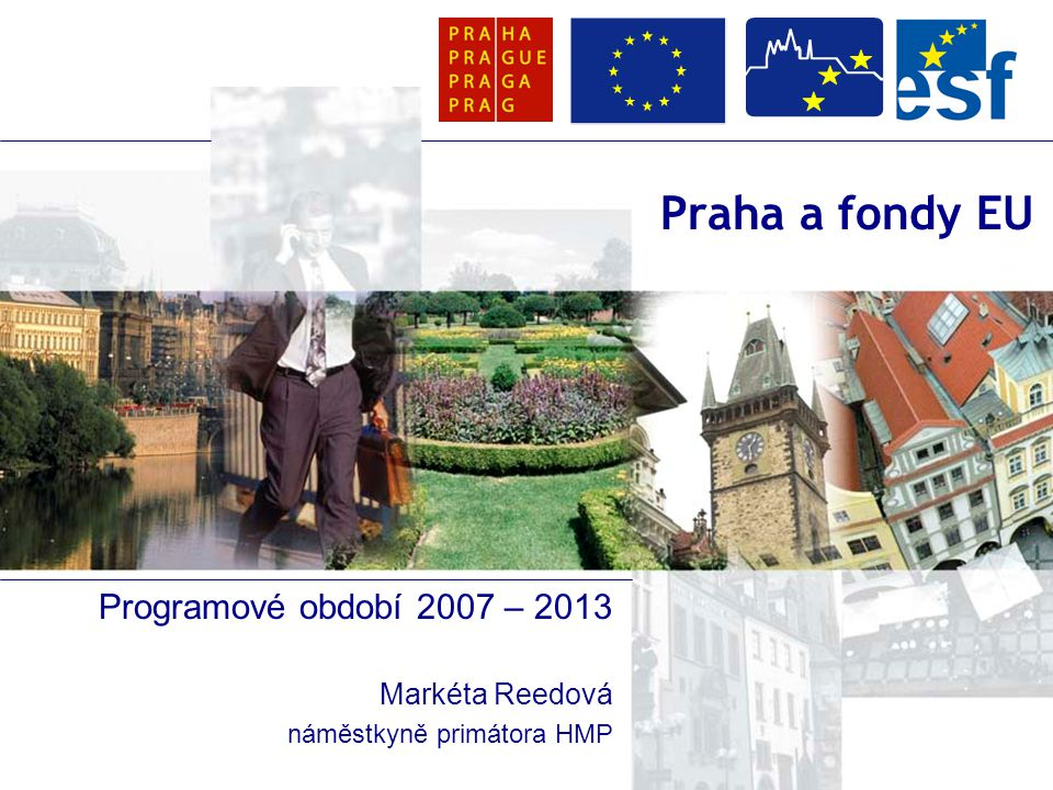 Praha a fondy EU Programové období 2007 – 2013 Markéta Reedová náměstkyně primátora HMP