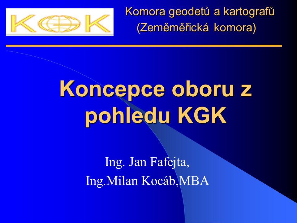 . Komora geodetů a kartografů (Zeměměřická komora) Koncepce oboru z pohledu KGK Ing. Jan Fafejta, Ing.Milan Kocáb,MBA