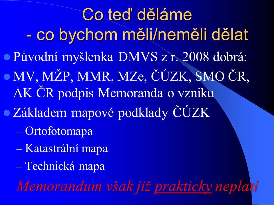 Co teď děláme - co bychom měli/neměli dělat Původní myšlenka DMVS z r. 2008 dobrá: MV, MŽP, MMR, MZe, ČÚZK, SMO ČR, AK ČR podpis Memoranda o vzniku Zá