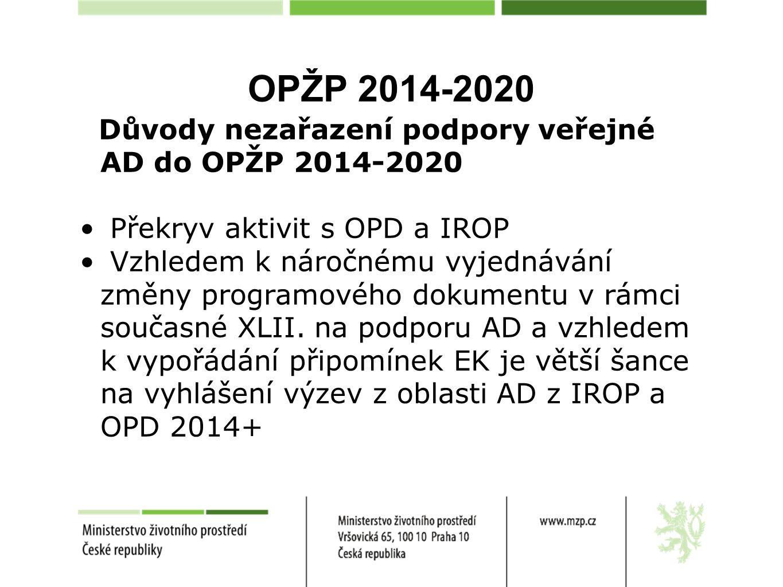 OPŽP 2014-2020 Důvody nezařazení podpory veřejné AD do OPŽP 2014-2020 Překryv aktivit s OPD a IROP Vzhledem k náročnému vyjednávání změny programového