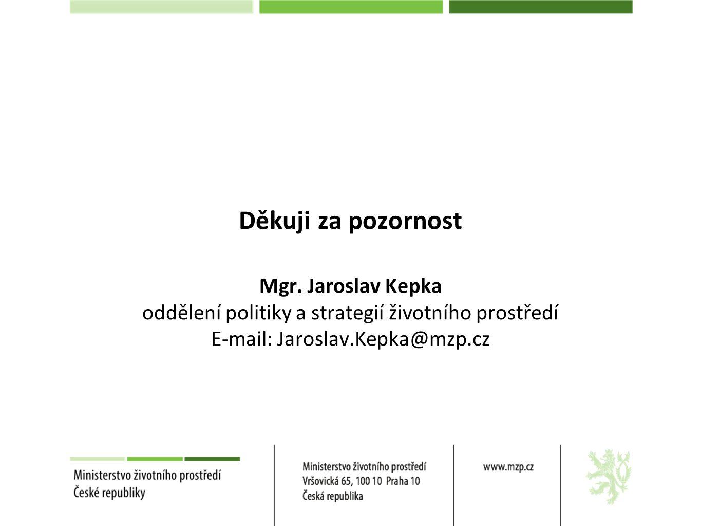 Děkuji za pozornost Mgr. Jaroslav Kepka oddělení politiky a strategií životního prostředí E-mail: Jaroslav.Kepka@mzp.cz