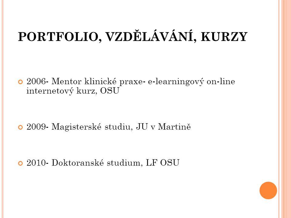 PORTFOLIO, VZDĚLÁVÁNÍ, KURZY 2006- Mentor klinické praxe- e-learningový on-line internetový kurz, OSU 2009- Magisterské studiu, JU v Martině 2010- Dok
