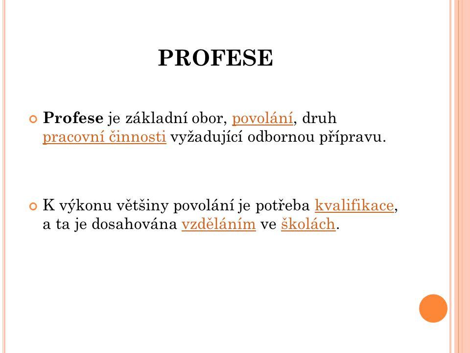 PROFESE Profese je základní obor, povolání, druh pracovní činnosti vyžadující odbornou přípravu.povolání pracovní činnosti K výkonu většiny povolání j
