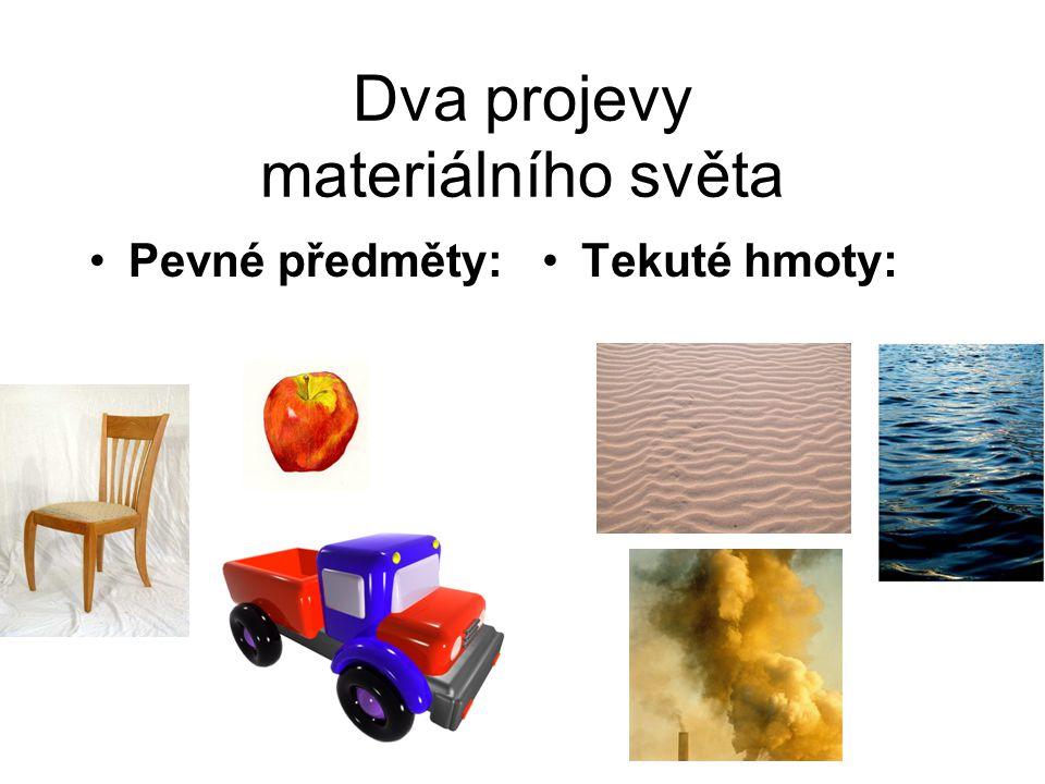 Dva projevy materiálního světa Pevné předměty:Tekuté hmoty: