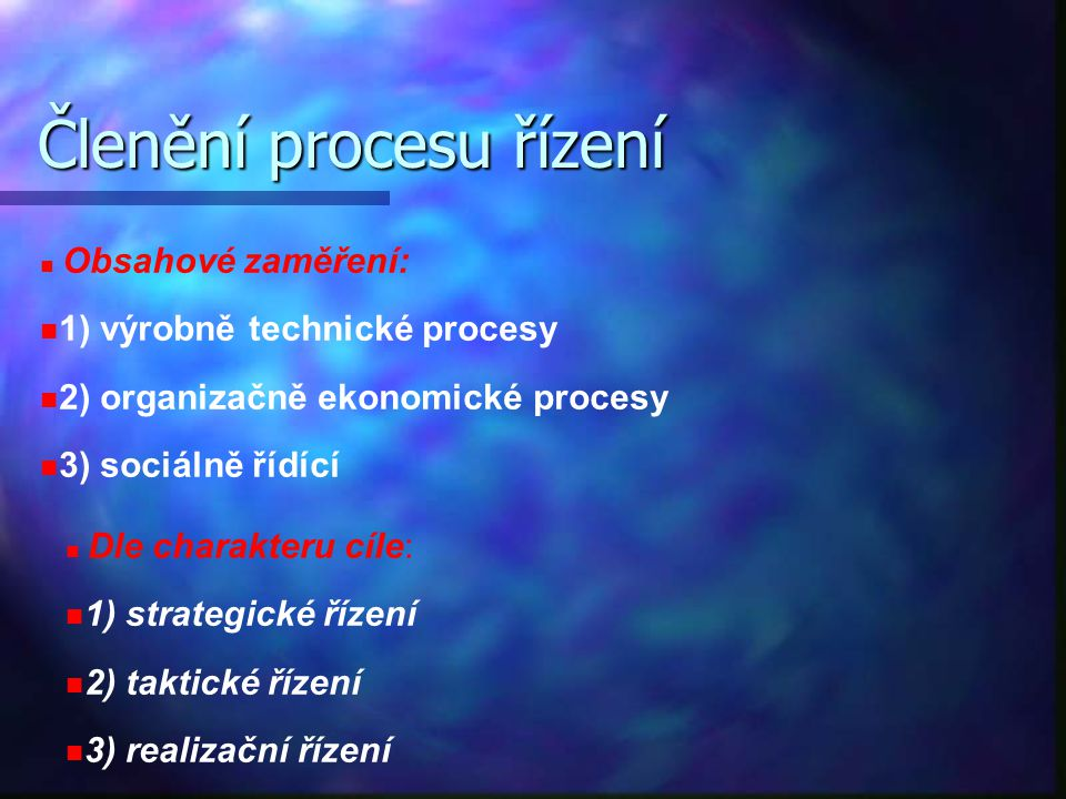 Členění procesu řízení Obsahové zaměření: 1) výrobně technické procesy 2) organizačně ekonomické procesy 3) sociálně řídící Dle charakteru cíle: 1) st