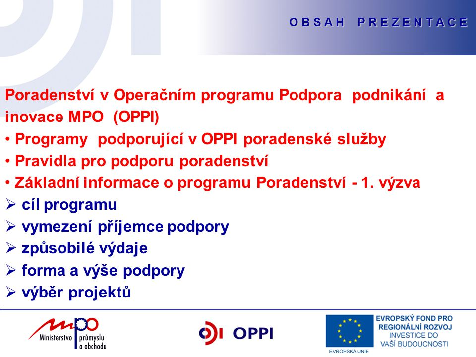 O B S A H P R E Z E N T A C E Poradenství v Operačním programu Podpora podnikání a inovace MPO (OPPI) Programy podporující v OPPI poradenské služby Pravidla pro podporu poradenství Základní informace o programu Poradenství - 1.