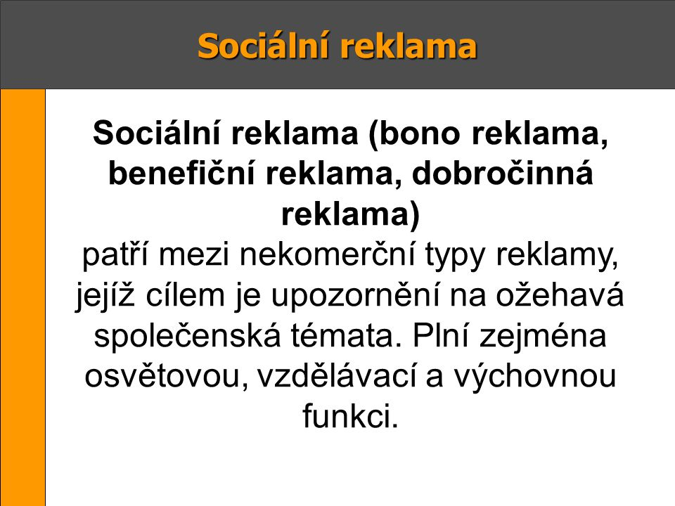Sociální reklama Sociální reklama (bono reklama, benefiční reklama, dobročinná reklama) patří mezi nekomerční typy reklamy, jejíž cílem je upozornění