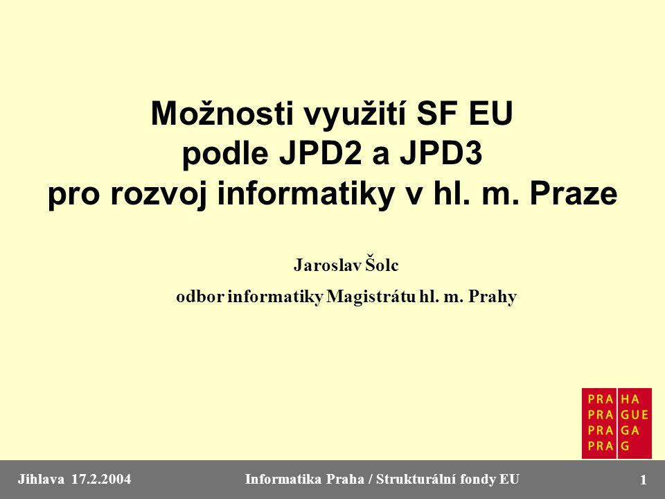 Jihlava 17.2.2004Informatika Praha / Strukturální fondy EU 1 Možnosti využití SF EU podle JPD2 a JPD3 pro rozvoj informatiky v hl. m. Praze Jaroslav Š