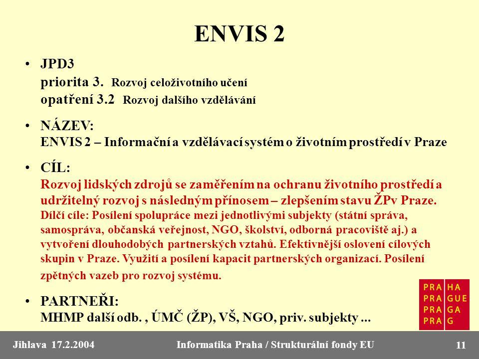 Jihlava 17.2.2004Informatika Praha / Strukturální fondy EU 11 ENVIS 2 JPD3 priorita 3. Rozvoj celoživotního učení opatření 3.2 Rozvoj dalšího vzdělává