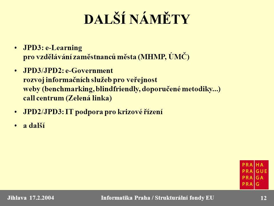 Jihlava 17.2.2004Informatika Praha / Strukturální fondy EU 12 DALŠÍ NÁMĚTY JPD3: e-Learning pro vzdělávání zaměstnanců města (MHMP, ÚMČ) JPD3/JPD2: e-