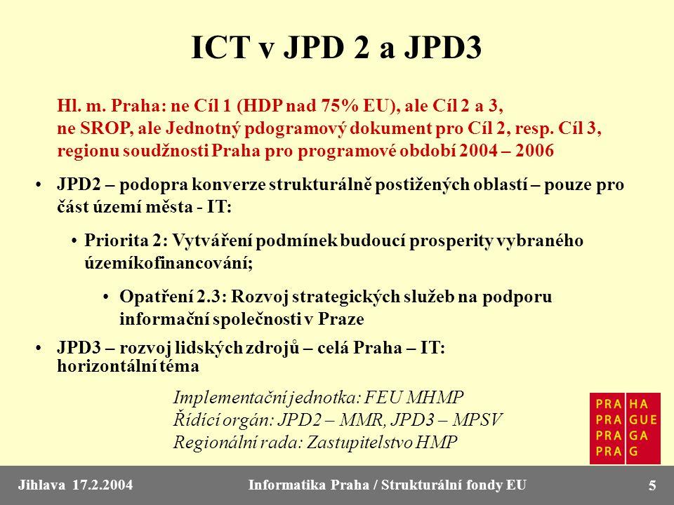 Jihlava 17.2.2004Informatika Praha / Strukturální fondy EU 5 ICT v JPD 2 a JPD3 Hl. m. Praha: ne Cíl 1 (HDP nad 75% EU), ale Cíl 2 a 3, ne SROP, ale J