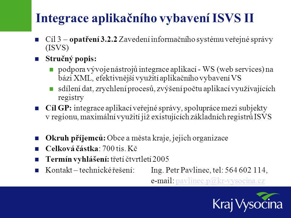 Integrace aplikačního vybavení ISVS II Cíl 3 – opatření 3.2.2 Zavedení informačního systému veřejné správy (ISVS) Stručný popis: podpora vývoje nástrojů integrace aplikací - WS (web services) na bázi XML, efektivnější využití aplikačního vybavení VS sdílení dat, zrychlení procesů, zvýšení počtu aplikací využívajících registry Cíl GP: integrace aplikací veřejné správy, spolupráce mezi subjekty v regionu, maximální využití již existujících základních registrů ISVS Okruh příjemců: Obce a města kraje, jejich organizace Celková částka: 700 tis.