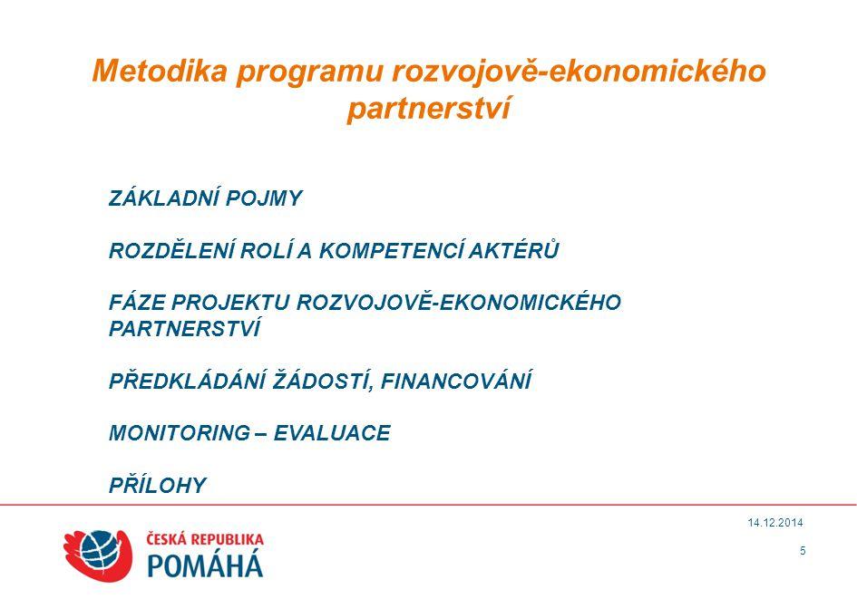5 14.12.2014 Metodika programu rozvojově-ekonomického partnerství ZÁKLADNÍ POJMY ROZDĚLENÍ ROLÍ A KOMPETENCÍ AKTÉRŮ FÁZE PROJEKTU ROZVOJOVĚ-EKONOMICKÉHO PARTNERSTVÍ PŘEDKLÁDÁNÍ ŽÁDOSTÍ, FINANCOVÁNÍ MONITORING – EVALUACE PŘÍLOHY