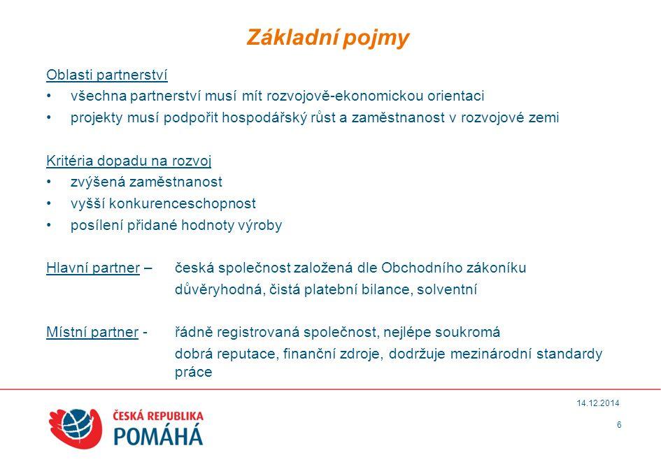 Základní pojmy 6 14.12.2014 Oblasti partnerství všechna partnerství musí mít rozvojově-ekonomickou orientaci projekty musí podpořit hospodářský růst a zaměstnanost v rozvojové zemi Kritéria dopadu na rozvoj zvýšená zaměstnanost vyšší konkurenceschopnost posílení přidané hodnoty výroby Hlavní partner – česká společnost založená dle Obchodního zákoníku důvěryhodná, čistá platební bilance, solventní Místní partner - řádně registrovaná společnost, nejlépe soukromá dobrá reputace, finanční zdroje, dodržuje mezinárodní standardy práce