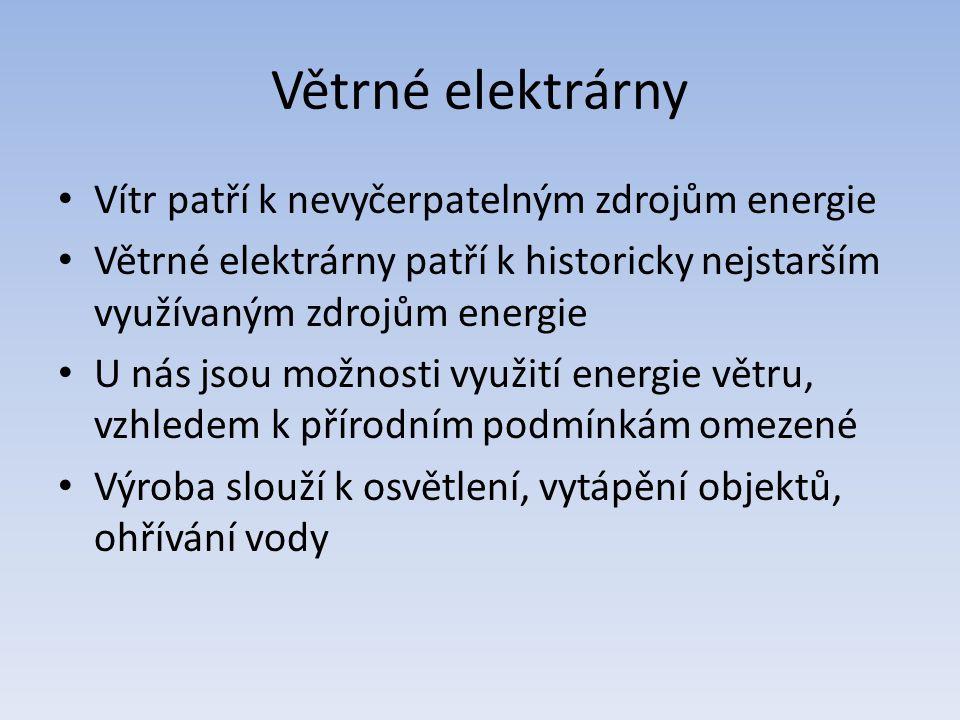 Větrné elektrárny Vítr patří k nevyčerpatelným zdrojům energie Větrné elektrárny patří k historicky nejstarším využívaným zdrojům energie U nás jsou možnosti využití energie větru, vzhledem k přírodním podmínkám omezené Výroba slouží k osvětlení, vytápění objektů, ohřívání vody