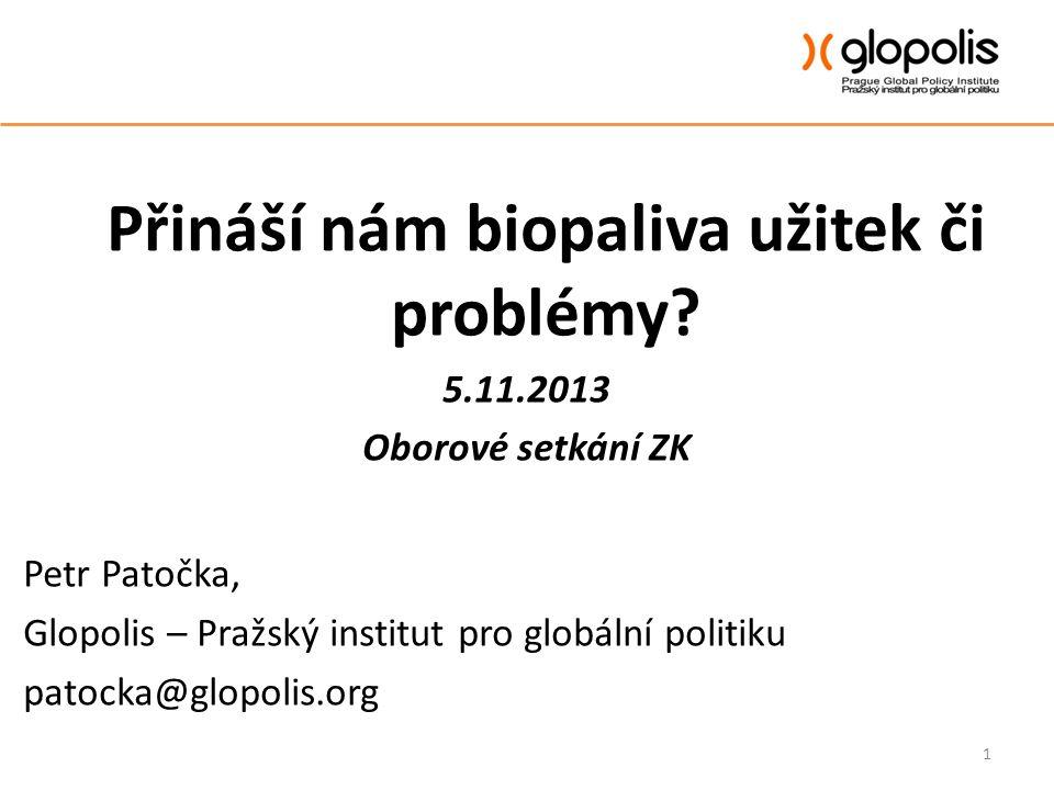 Přináší nám biopaliva užitek či problémy? 5.11.2013 Oborové setkání ZK Petr Patočka, Glopolis – Pražský institut pro globální politiku patocka@glopoli