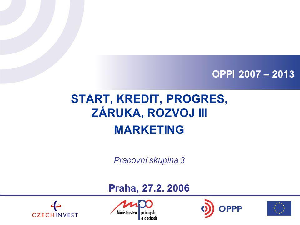 OPPI 2007 – 2013 START, KREDIT, PROGRES, ZÁRUKA, ROZVOJ III MARKETING Pracovní skupina 3 Praha, 27.2.