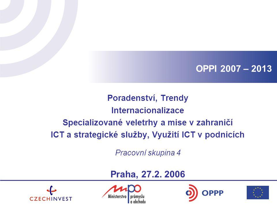 OPPI 2007 – 2013 Poradenství, Trendy Internacionalizace Specializované veletrhy a mise v zahraničí ICT a strategické služby, Využití ICT v podnicích Pracovní skupina 4 Praha, 27.2.