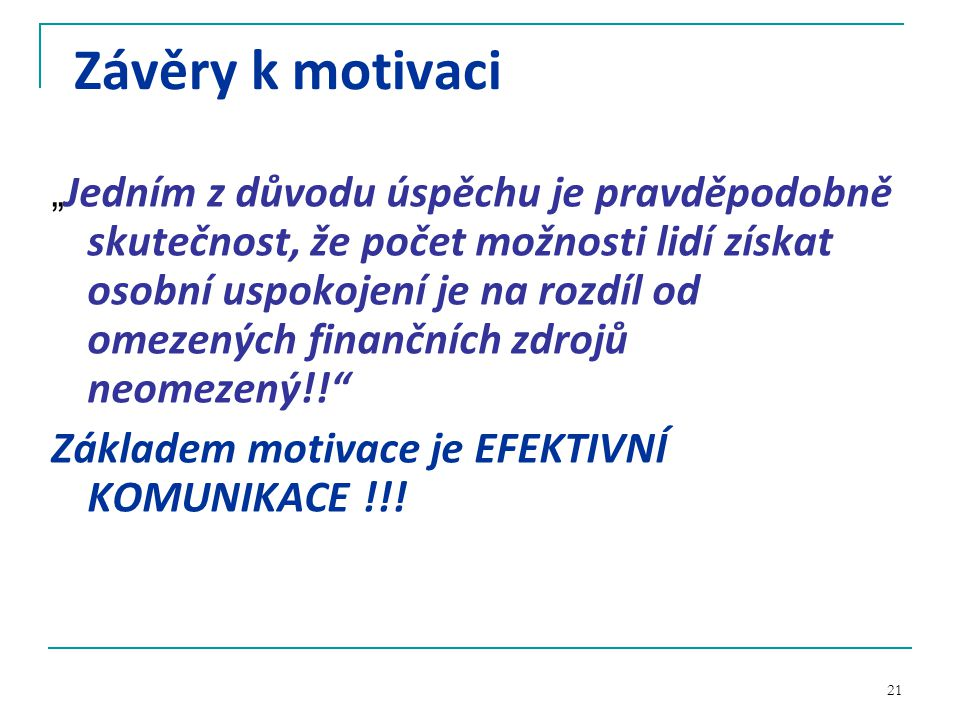 """21 Závěry k motivaci """" Jedním z důvodu úspěchu je pravděpodobně skutečnost, že počet možnosti lidí získat osobní uspokojení je na rozdíl od omezených finančních zdrojů neomezený!! Základem motivace je EFEKTIVNÍ KOMUNIKACE !!!"""