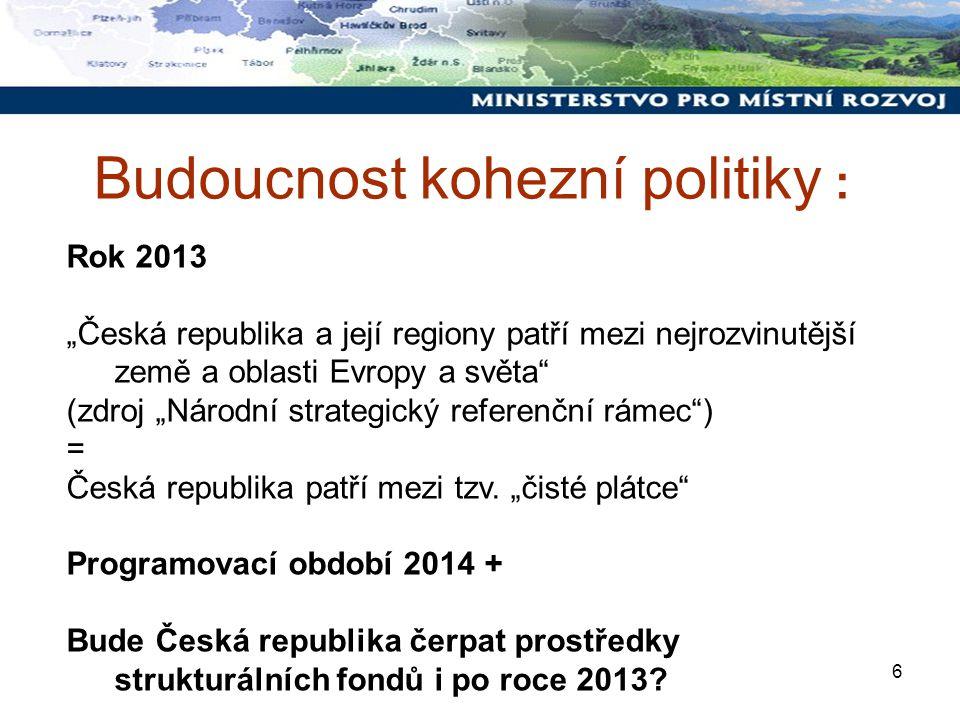 """6 Budoucnost kohezní politiky : Rok 2013 """"Česká republika a její regiony patří mezi nejrozvinutější země a oblasti Evropy a světa (zdroj """"Národní strategický referenční rámec ) = Česká republika patří mezi tzv."""